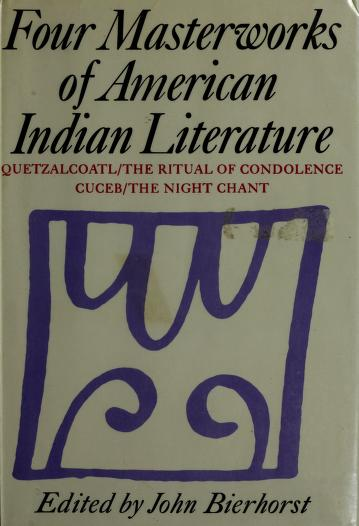 Four masterworks of American Indian literature: Quetzalcoatl/The ritual of condolence/Cuceb/The night chant by John Bierhorst
